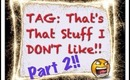 TAG: That's That Stuff I DON'T Like!! Part 2!!