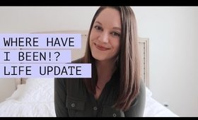 WHERE HAVE I BEEN!? | LIFE UPDATE