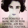 Pour yourself a drink, put on some lipstick and pull yourself together.
