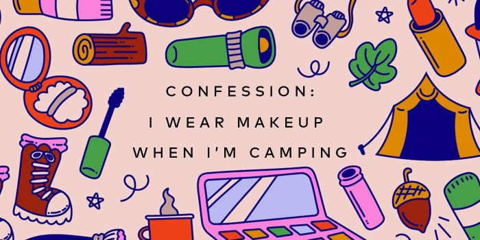 She Wore Makeup While Camping?! – Read About It Here