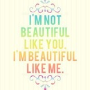 Im not beautiful like you Im beautiful like me