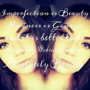 Imperfection is beauty madness is genius and its better to be absolutely ridiculous than absolutely boring.