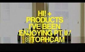 Hi! + Products I've Been Enjoying Pt. II | TophCam