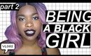 Being a Black Girl -PART 2-
