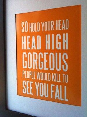 Así que mantener la cabeza alta preciosas personas matarían verte caer.