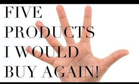 5 PRODUCTS I WOULD BUY AGAIN!