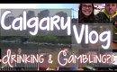 Calgary Vlog | DRINKING & GAMBLING?!