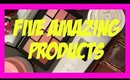 FIVE AMAZING PRODUCTS!