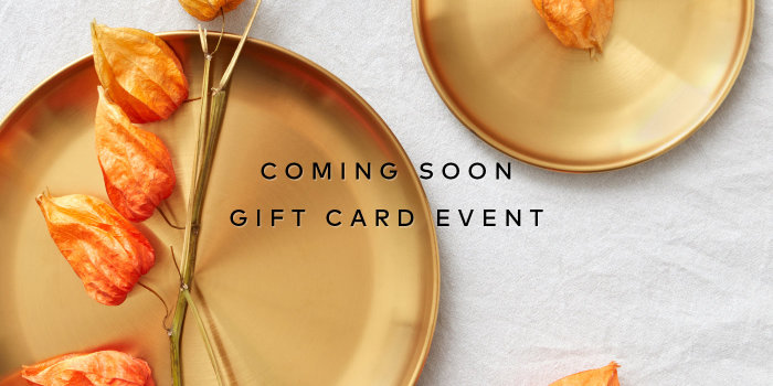 Our semi-annual Gift Card Event is arriving soon. Sign up here for notifications!
